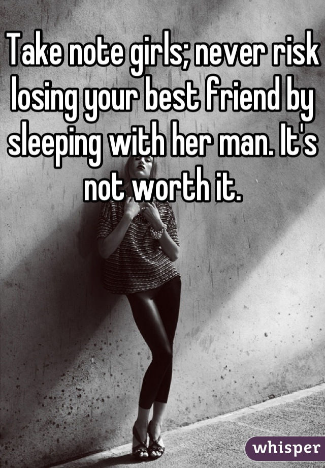 Take note girls; never risk losing your best friend by sleeping with her man. It's not worth it.