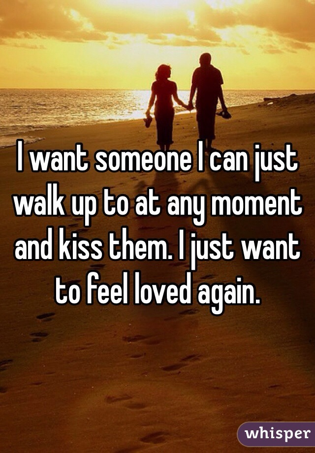 I want someone I can just walk up to at any moment and kiss them. I just want to feel loved again.