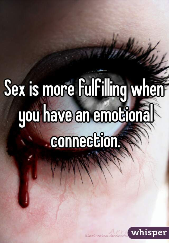 Sex is more fulfilling when you have an emotional connection.