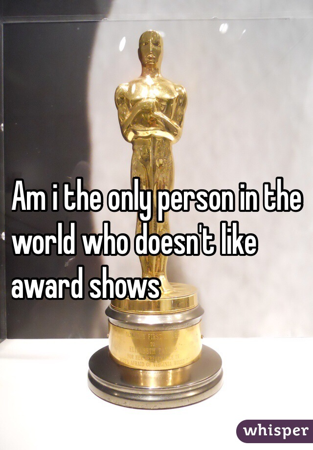Am i the only person in the  world who doesn't like  award shows