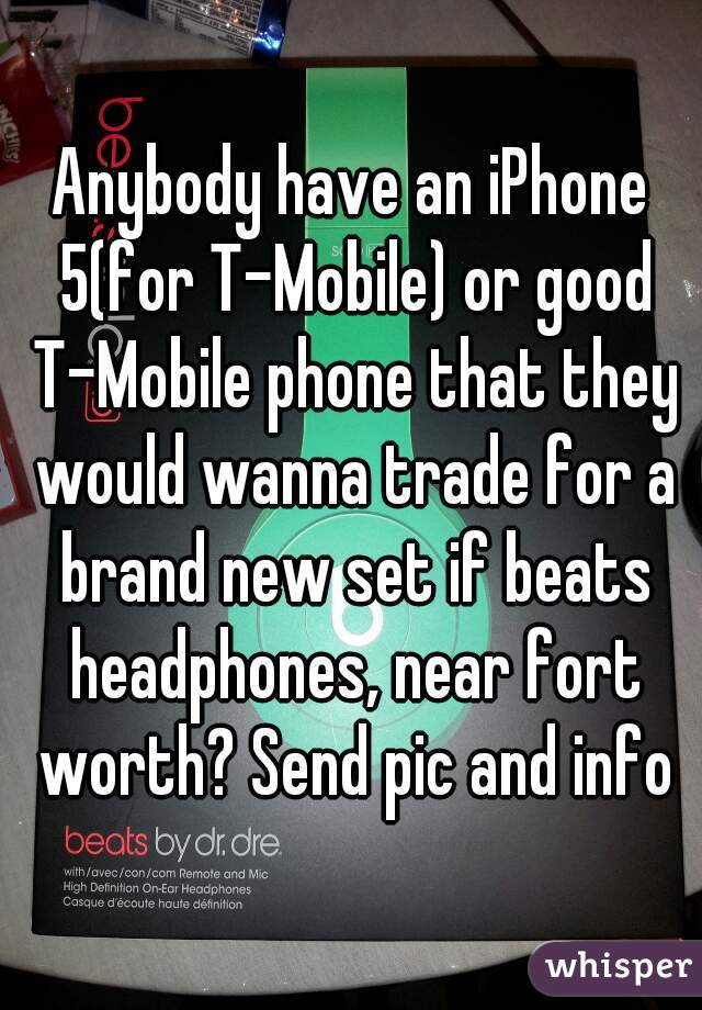 Anybody have an iPhone 5(for T-Mobile) or good T-Mobile phone that they would wanna trade for a brand new set if beats headphones, near fort worth? Send pic and info