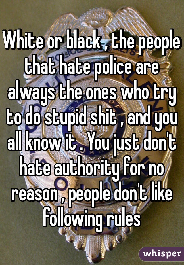 White or black , the people that hate police are always the ones who try to do stupid shit , and you all know it . You just don't hate authority for no reason , people don't like following rules