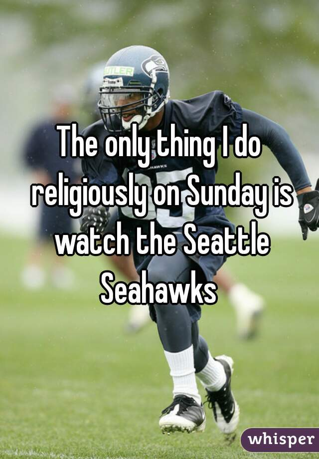 The only thing I do religiously on Sunday is watch the Seattle Seahawks