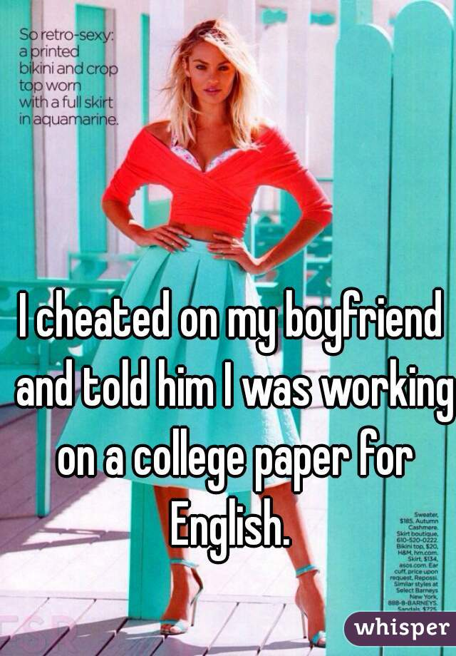 I cheated on my boyfriend and told him I was working on a college paper for English.