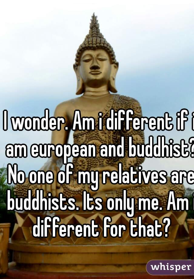 I wonder. Am i different if i am european and buddhist? No one of my relatives are buddhists. Its only me. Am i different for that?