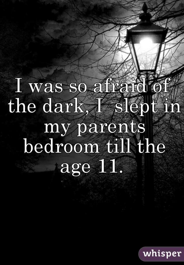 I was so afraid of the dark, I  slept in my parents bedroom till the age 11.