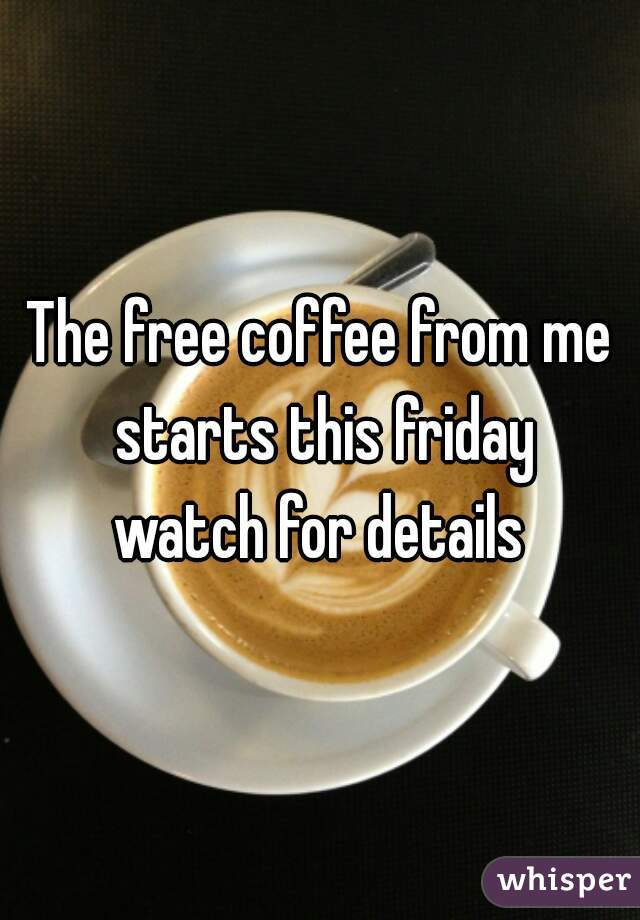 The free coffee from me starts this friday watch for details