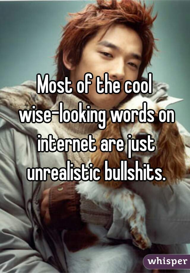 Most of the cool wise-looking words on internet are just unrealistic bullshits.