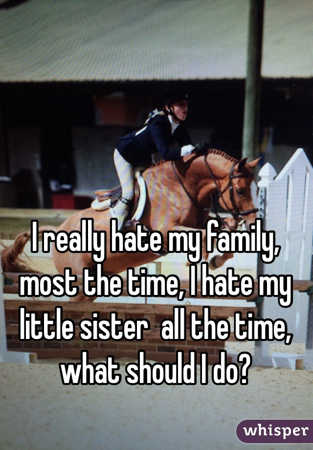 I really hate my family, most the time, I hate my little sister  all the time, what should I do?