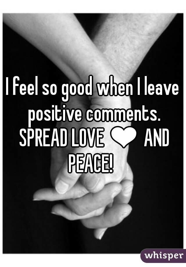 I feel so good when I leave positive comments. SPREAD LOVE ❤ AND PEACE!