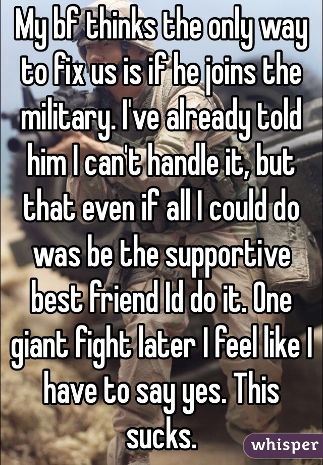 My bf thinks the only way to fix us is if he joins the military. I've already told him I can't handle it, but that even if all I could do was be the supportive best friend Id do it. One giant fight later I feel like I have to say yes. This sucks.