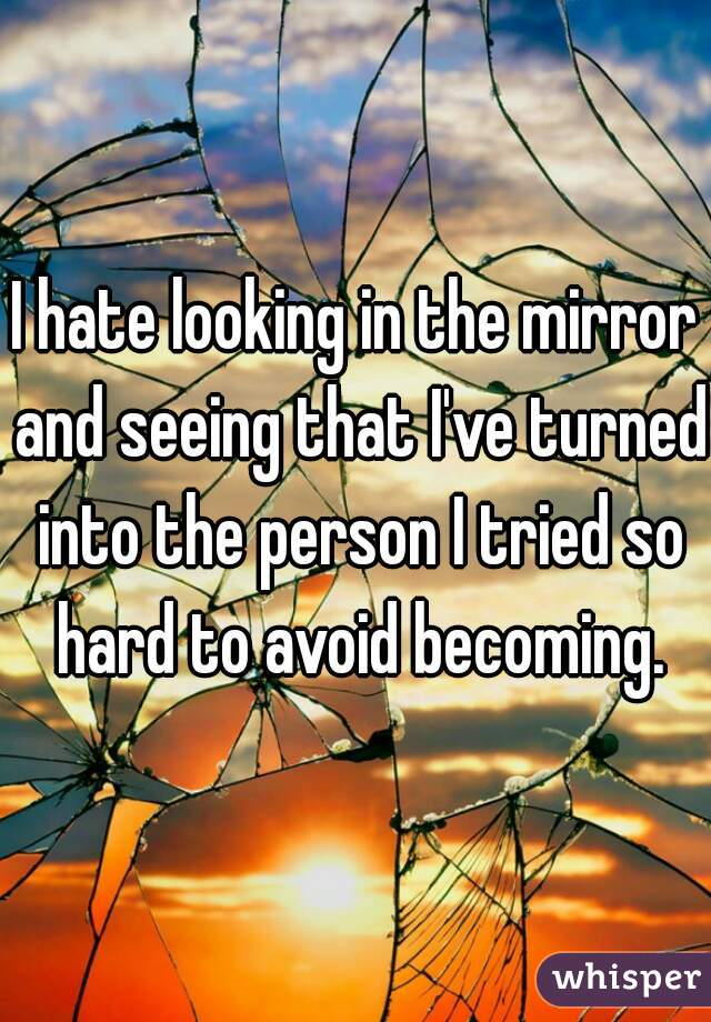 I hate looking in the mirror and seeing that I've turned into the person I tried so hard to avoid becoming.