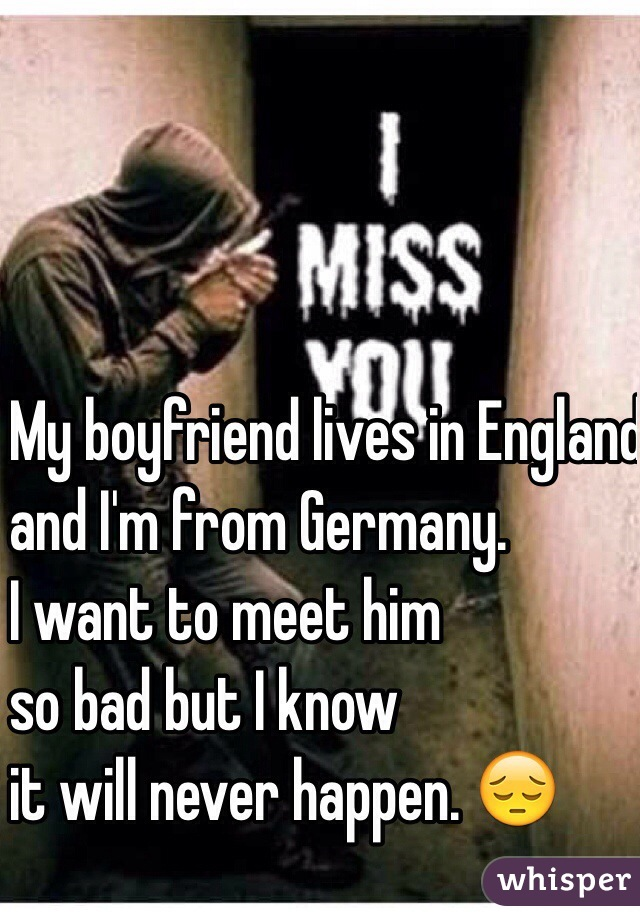 My boyfriend lives in England and I'm from Germany.  I want to meet him  so bad but I know  it will never happen. 😔