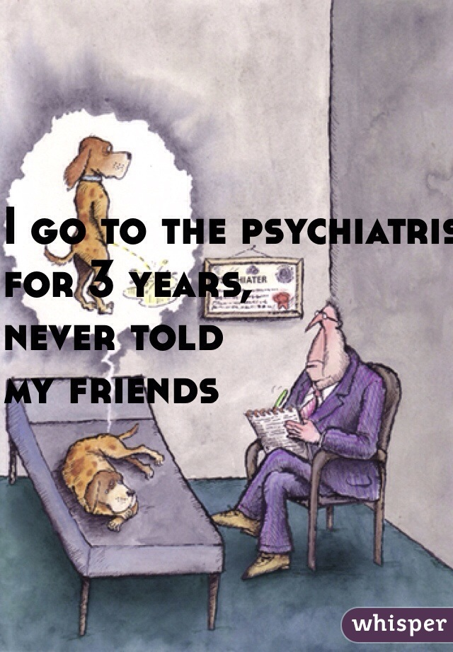 I go to the psychiatrist  for 3 years,  never told  my friends