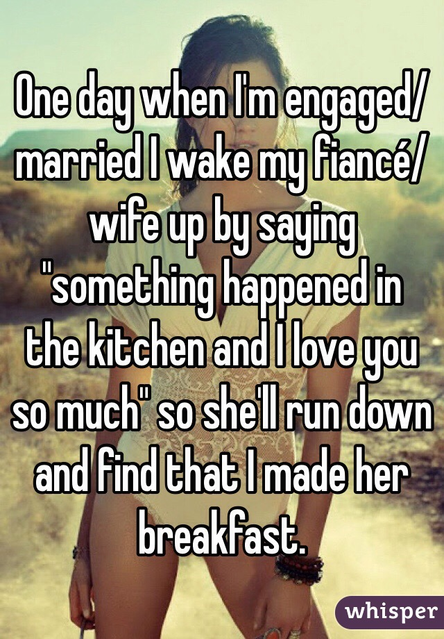 """One day when I'm engaged/married I wake my fiancé/wife up by saying """"something happened in the kitchen and I love you so much"""" so she'll run down and find that I made her breakfast."""