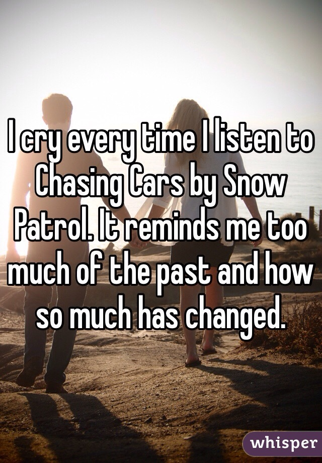 I cry every time I listen to Chasing Cars by Snow Patrol. It reminds me too much of the past and how so much has changed.