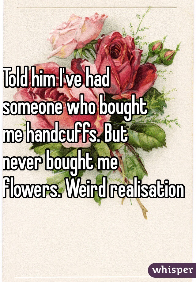 Told him I've had     someone who bought     me handcuffs. But     never bought me    flowers. Weird realisation