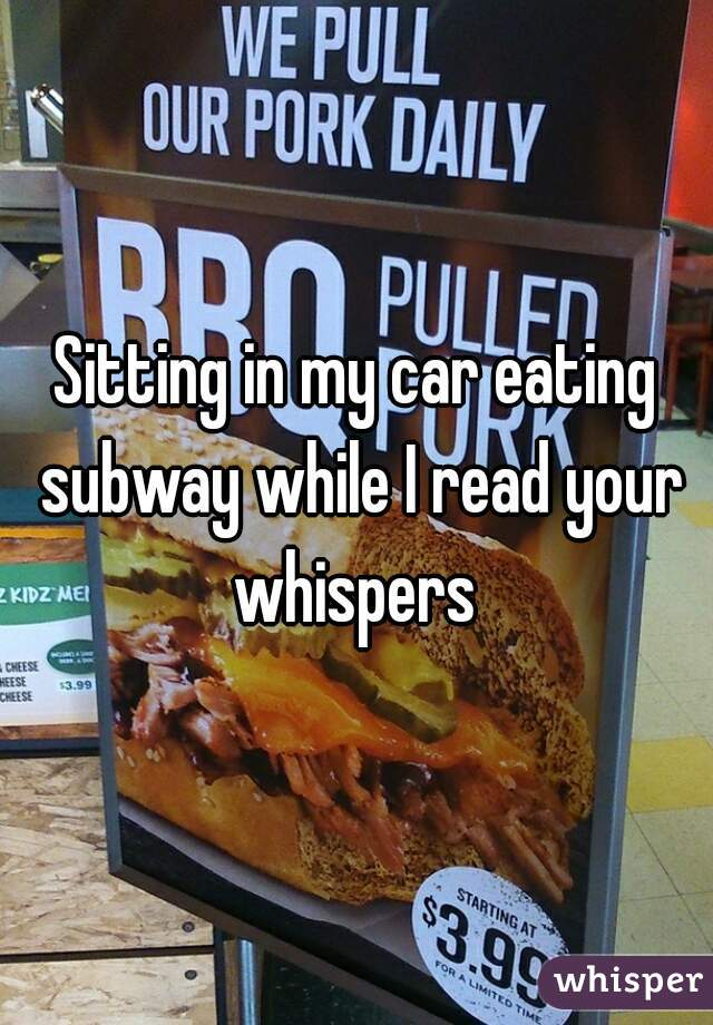 Sitting in my car eating subway while I read your whispers
