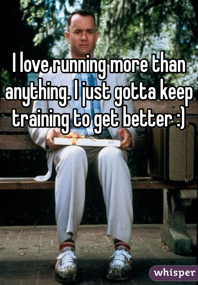 I love running more than anything. I just gotta keep training to get better :)