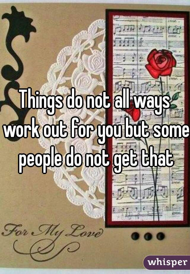 Things do not all ways work out for you but some people do not get that
