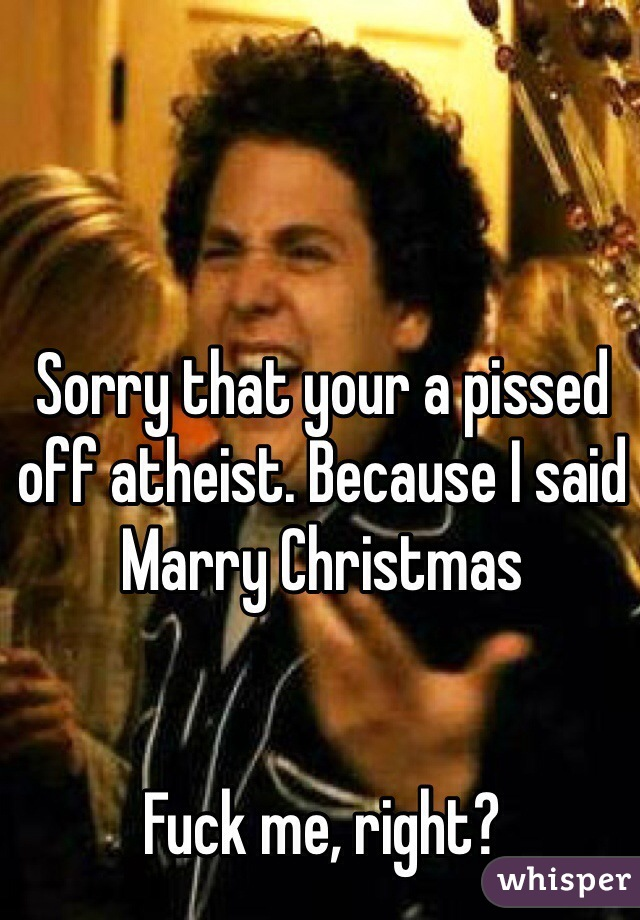 Sorry that your a pissed off atheist. Because I said Marry Christmas    Fuck me, right?