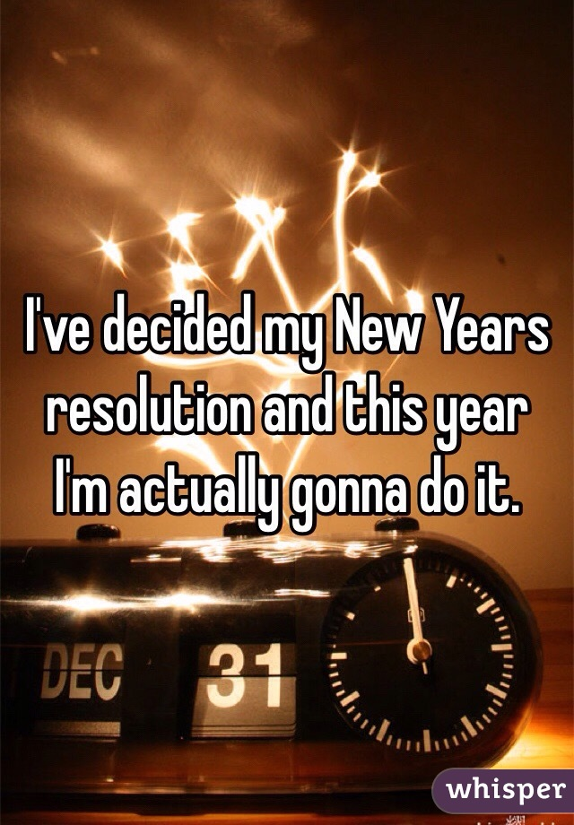 I've decided my New Years resolution and this year I'm actually gonna do it.