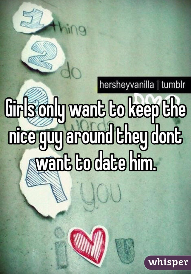 Girls only want to keep the nice guy around they dont want to date him.