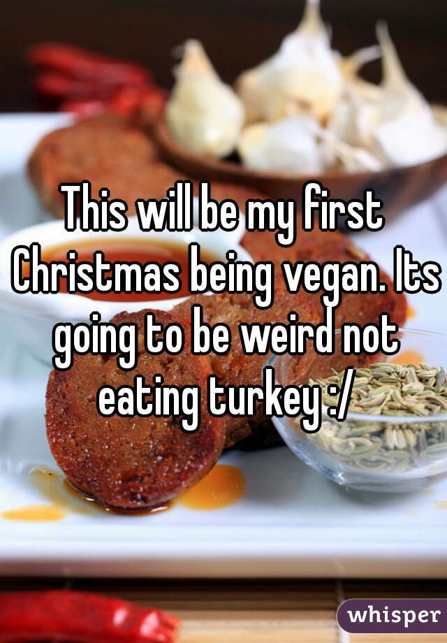 This will be my first Christmas being vegan. Its going to be weird not eating turkey :/