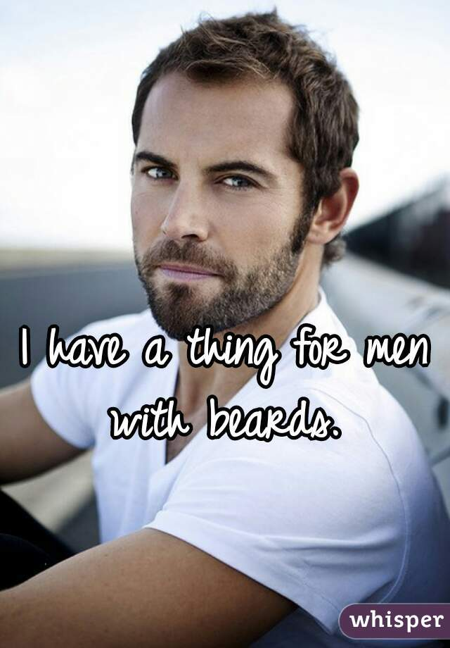 I have a thing for men with beards.