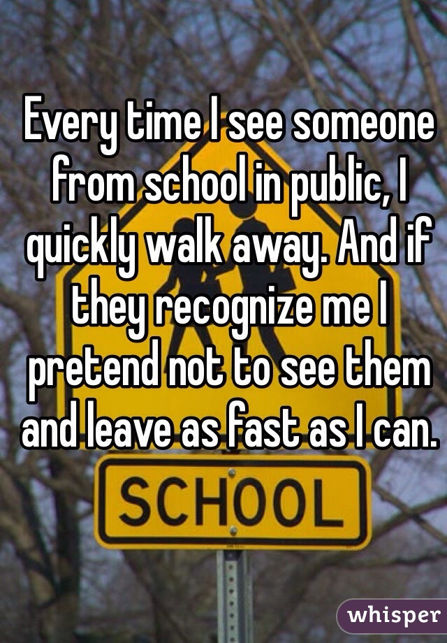 Every time I see someone from school in public, I quickly walk away. And if they recognize me I pretend not to see them and leave as fast as I can.