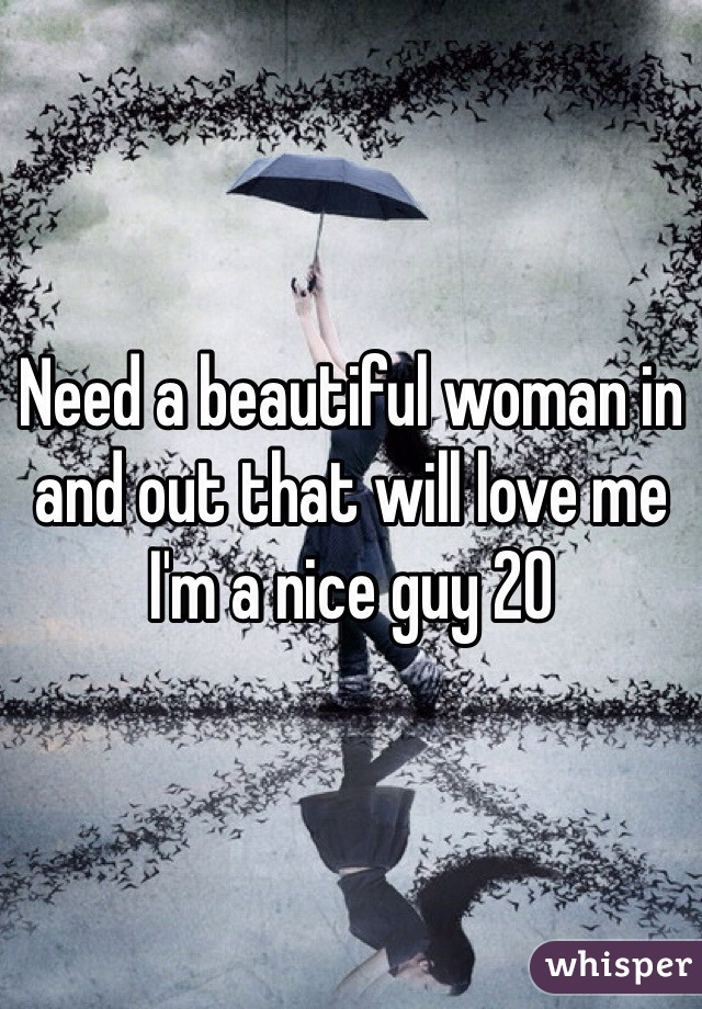 Need a beautiful woman in and out that will love me I'm a nice guy 20
