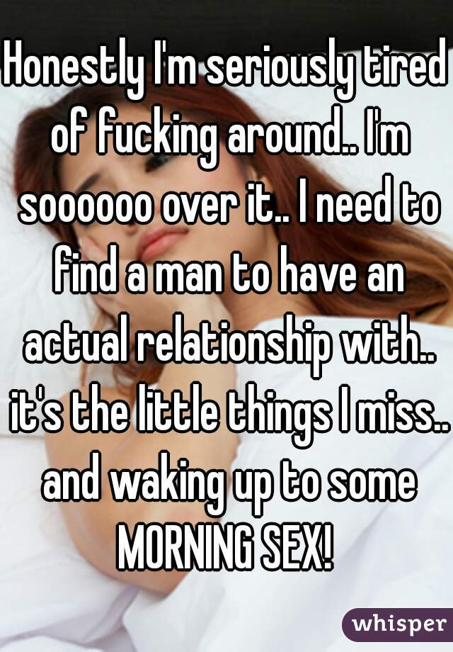 Honestly I'm seriously tired of fucking around.. I'm soooooo over it.. I need to find a man to have an actual relationship with.. it's the little things I miss.. and waking up to some MORNING SEX!