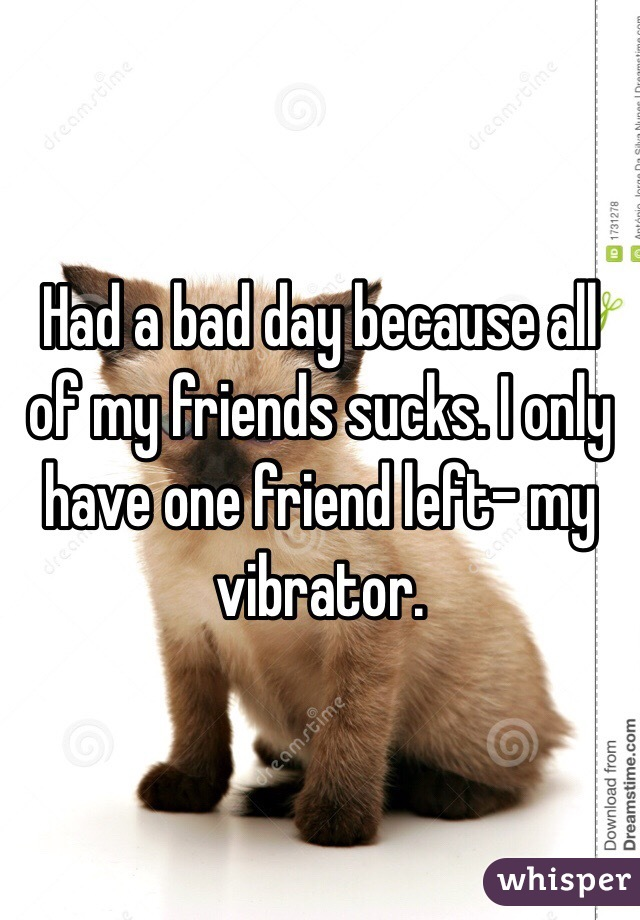 Had a bad day because all of my friends sucks. I only have one friend left- my vibrator.