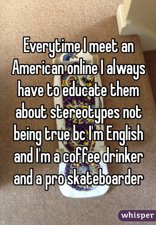 Everytime I meet an American online I always have to educate them about stereotypes not being true bc I'm English and I'm a coffee drinker and a pro skateboarder