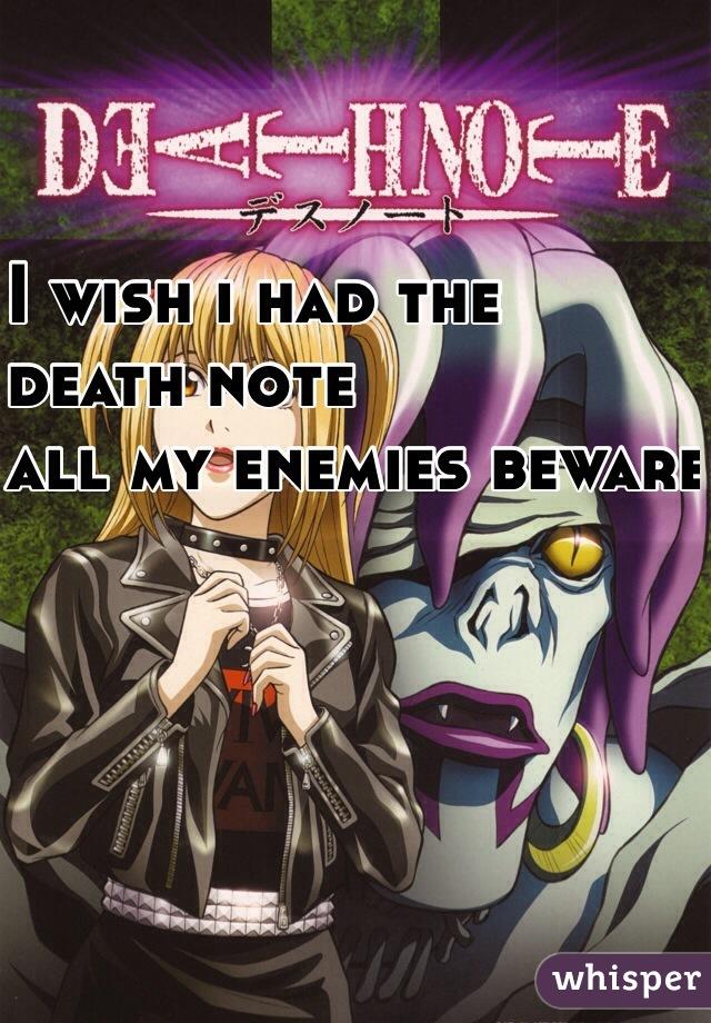 I wish i had the  death note  all my enemies beware