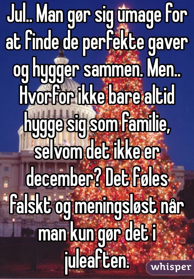 Jul.. Man gør sig umage for at finde de perfekte gaver og hygger sammen. Men.. Hvorfor ikke bare altid hygge sig som familie, selvom det ikke er december? Det føles  falskt og meningsløst når man kun gør det i juleaften.