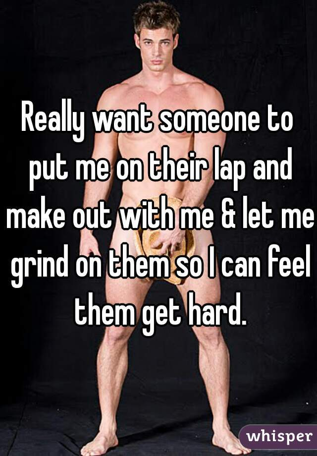 Really want someone to put me on their lap and make out with me & let me grind on them so I can feel them get hard.