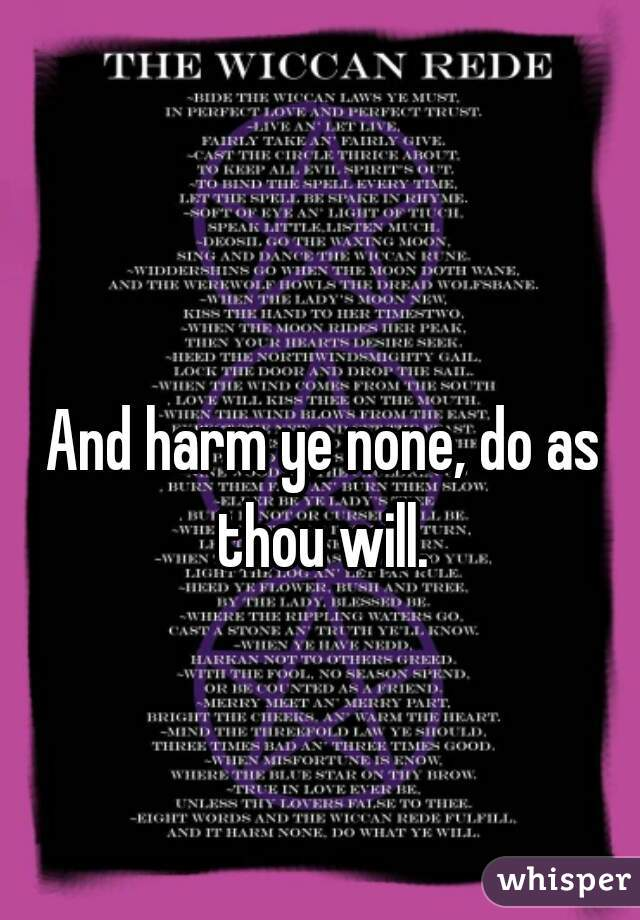 And harm ye none, do as thou will.