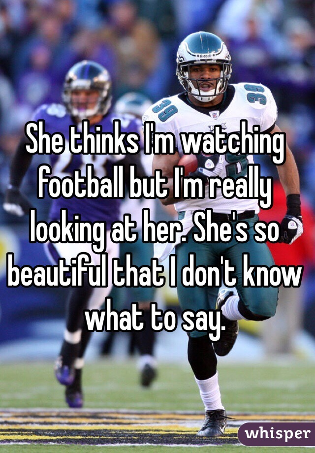 She thinks I'm watching football but I'm really looking at her. She's so beautiful that I don't know what to say.