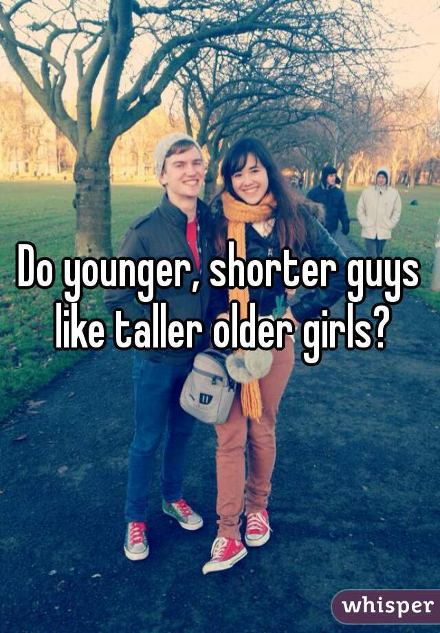 Do younger, shorter guys like taller older girls?