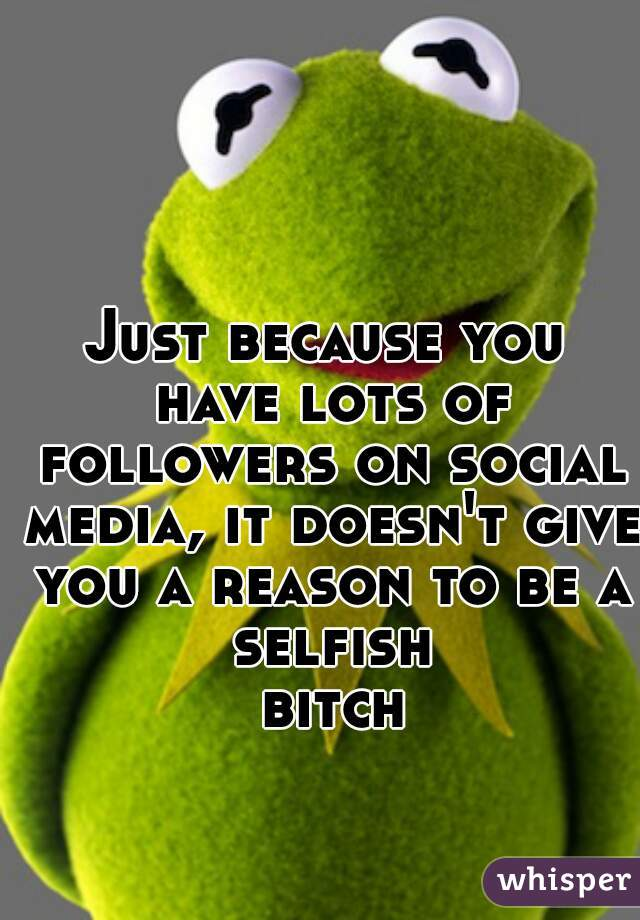 Just because you have lots of followers on social media, it doesn't give you a reason to be a selfish bitch