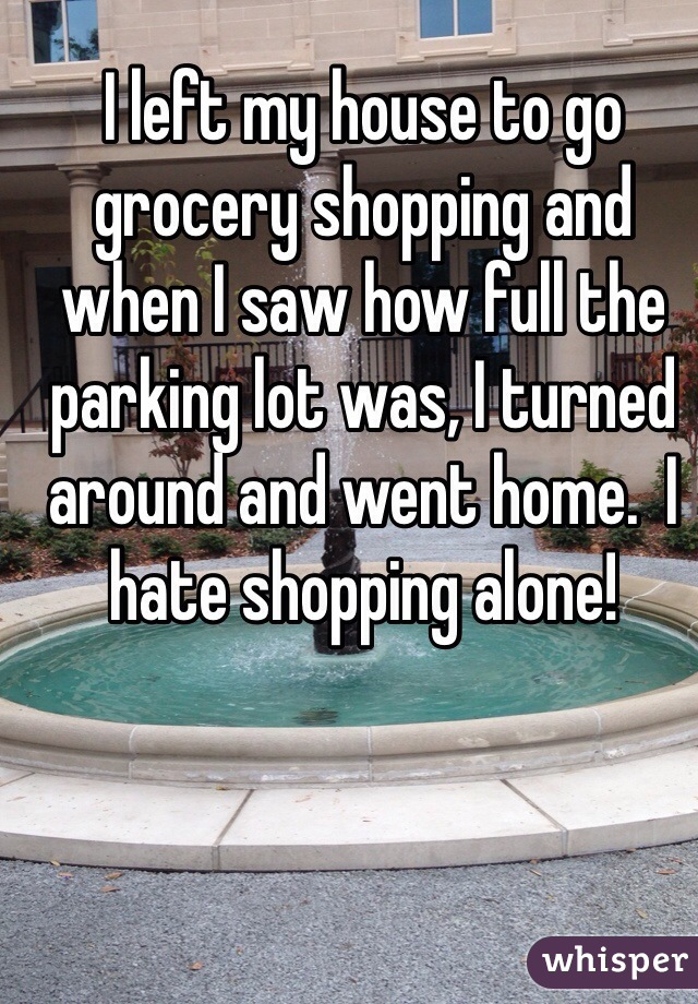 I left my house to go grocery shopping and when I saw how full the parking lot was, I turned around and went home.  I hate shopping alone!