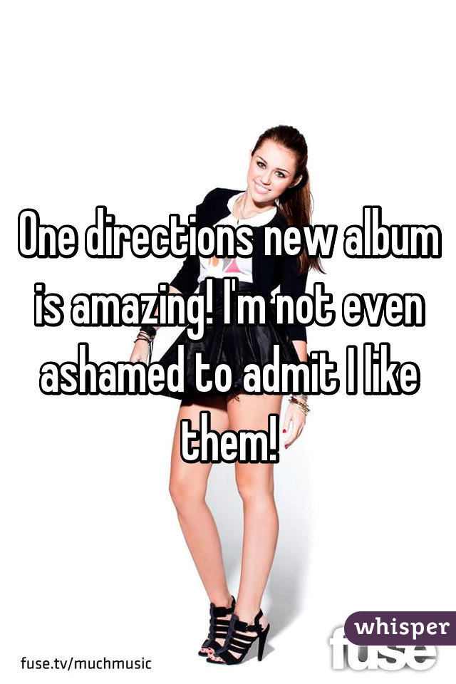 One directions new album is amazing! I'm not even ashamed to admit I like them!