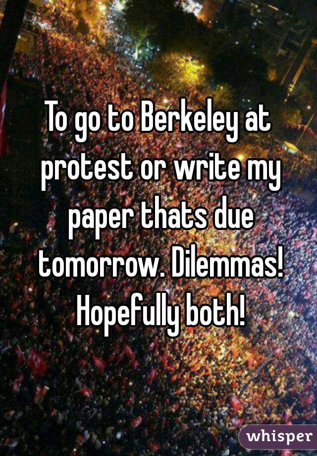 To go to Berkeley at protest or write my paper thats due tomorrow. Dilemmas! Hopefully both!