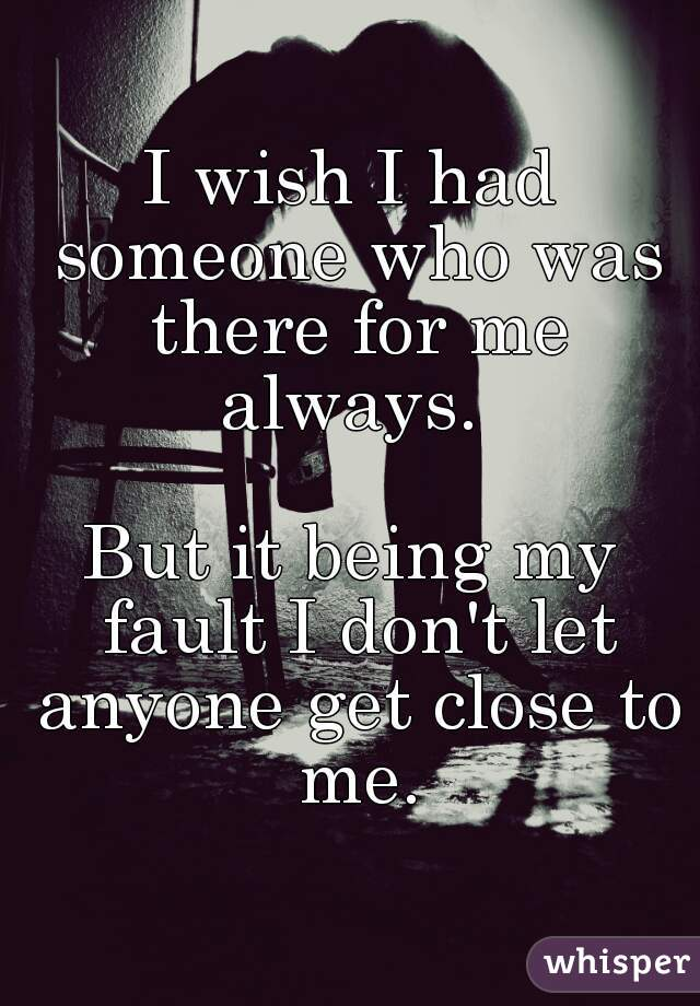 I wish I had someone who was there for me always.   But it being my fault I don't let anyone get close to me.