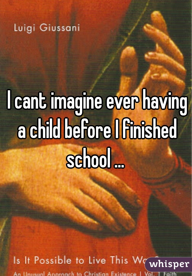 I cant imagine ever having a child before I finished school ...