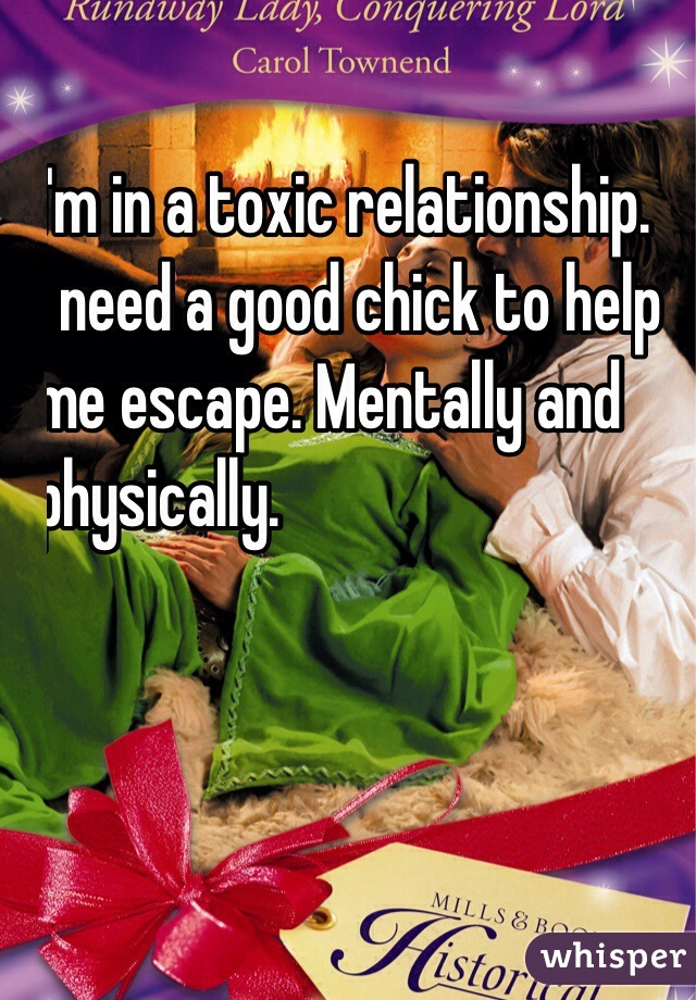 I'm in a toxic relationship.  I need a good chick to help  me escape. Mentally and  physically.