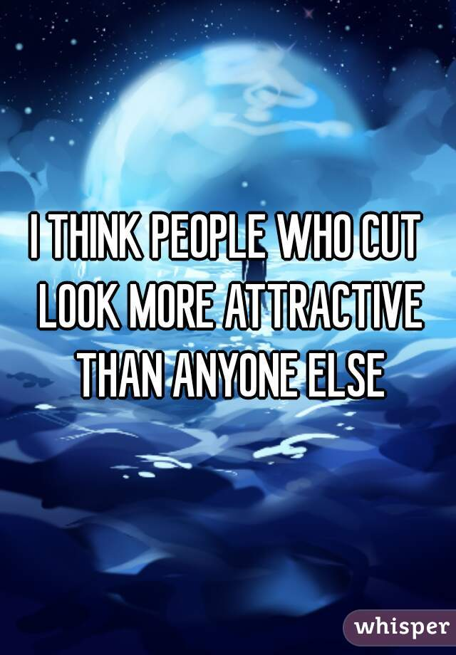 I THINK PEOPLE WHO CUT LOOK MORE ATTRACTIVE THAN ANYONE ELSE