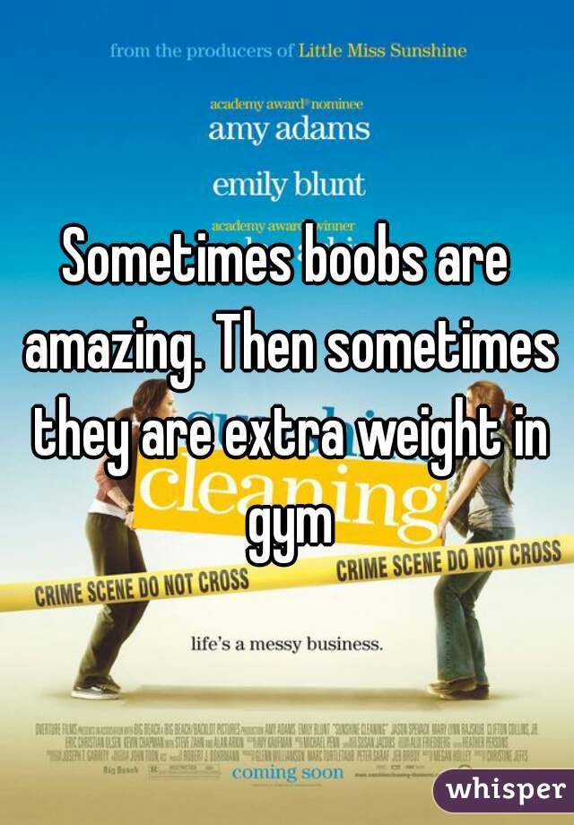 Sometimes boobs are amazing. Then sometimes they are extra weight in gym