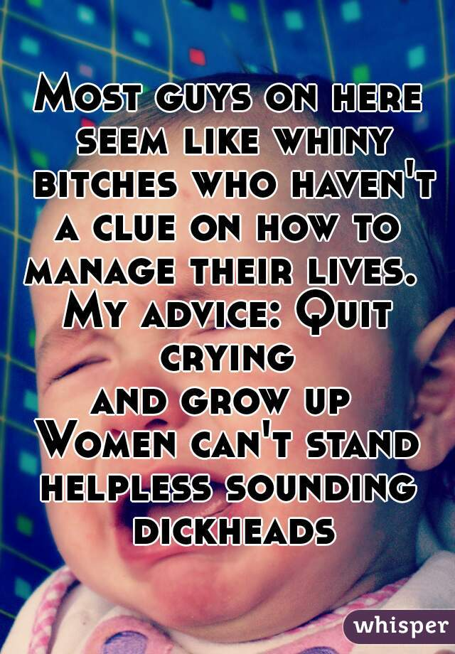 Most guys on here seem like whiny bitches who haven't a clue on how to  manage their lives.  My advice: Quit crying  and grow up  Women can't stand helpless sounding dickheads